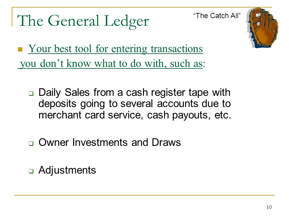 10 The General Ledger Your best tool for entering transactions you dont know what to do with, such as: Daily Sales from a cash register tape with deposits going to several accounts due to merchant card service, cash payouts, etc.