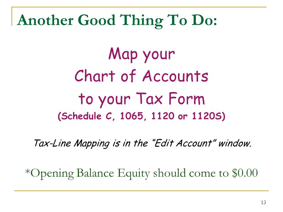 13 Another Good Thing To Do: Map your Chart of Accounts to your Tax Form (Schedule C, 1065, 1120 or 1120S) Tax-Line Mapping is in the Edit Account window.
