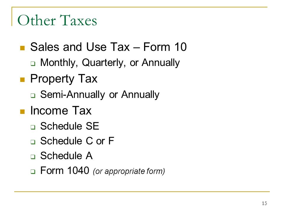 15 Other Taxes Sales and Use Tax – Form 10 Monthly, Quarterly, or Annually Property Tax Semi-Annually or Annually Income Tax Schedule SE Schedule C or F Schedule A Form 1040 (or appropriate form)