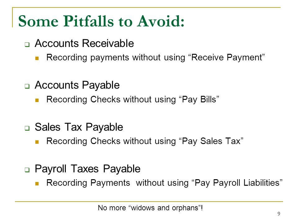 9 Some Pitfalls to Avoid: Accounts Receivable Recording payments without using Receive Payment Accounts Payable Recording Checks without using Pay Bills Sales Tax Payable Recording Checks without using Pay Sales Tax Payroll Taxes Payable Recording Payments without using Pay Payroll Liabilities No more widows and orphans!