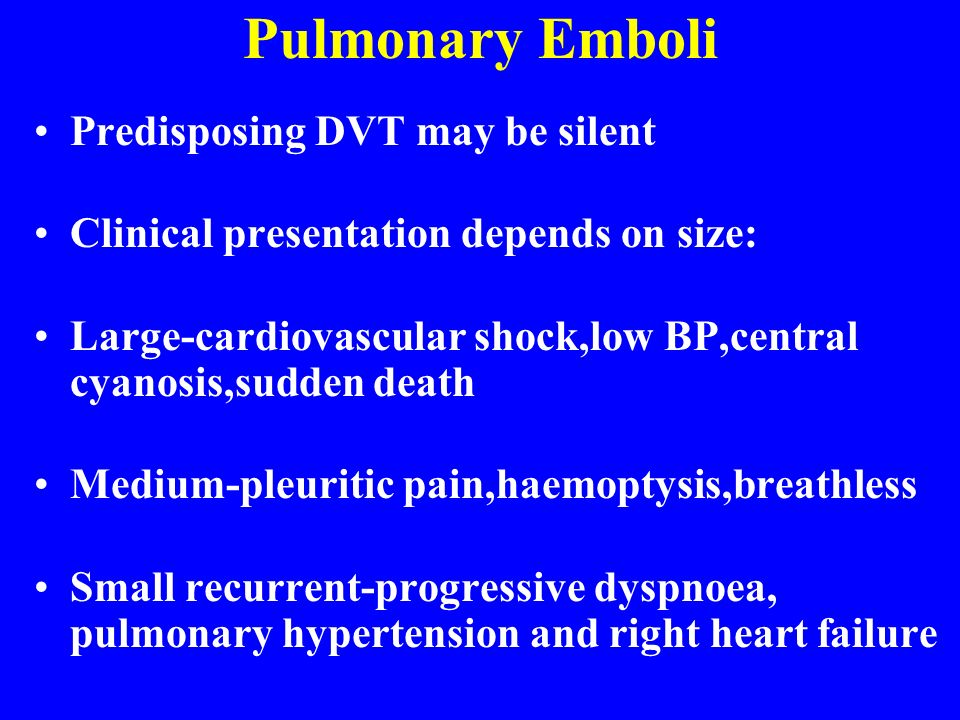 Pulmonary Emboli Predisposing DVT may be silent Clinical presentation depends on size: Large-cardiovascular shock,low BP,central cyanosis,sudden death