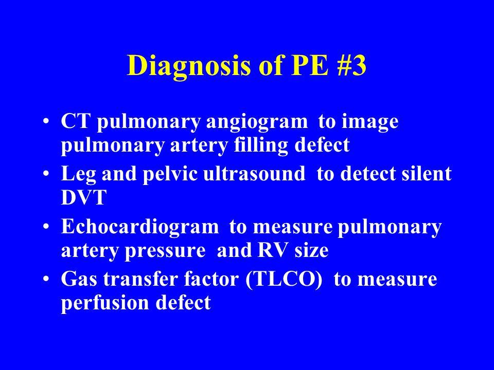 Diagnosis of PE #3 CT pulmonary angiogram to image pulmonary artery filling defect Leg and pelvic ultrasound to detect silent DVT Echocardiogram to me