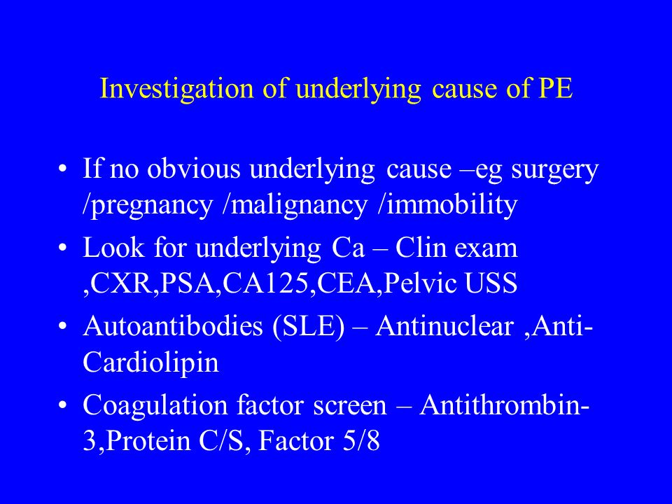 Investigation of underlying cause of PE If no obvious underlying cause –eg surgery /pregnancy /malignancy /immobility Look for underlying Ca – Clin ex