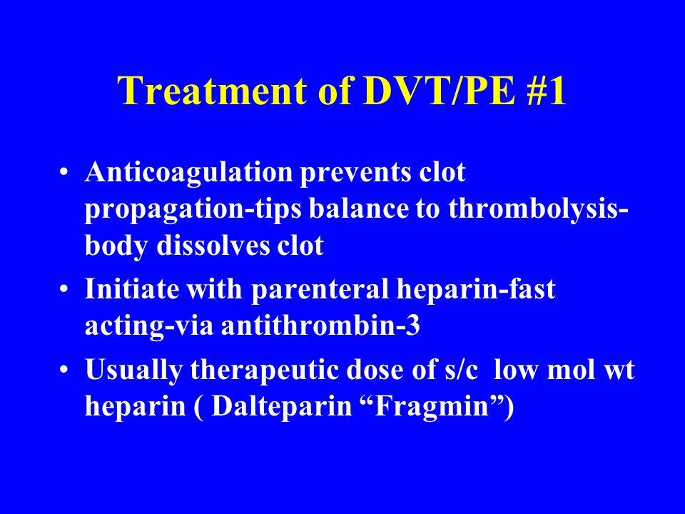 Treatment of DVT/PE #1 Anticoagulation prevents clot propagation-tips balance to thrombolysis- body dissolves clot Initiate with parenteral heparin-fa