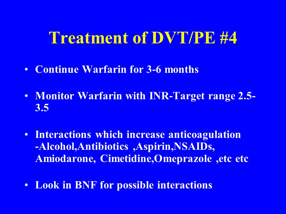 Treatment of DVT/PE #4 Continue Warfarin for 3-6 months Monitor Warfarin with INR-Target range 2.5- 3.5 Interactions which increase anticoagulation -A