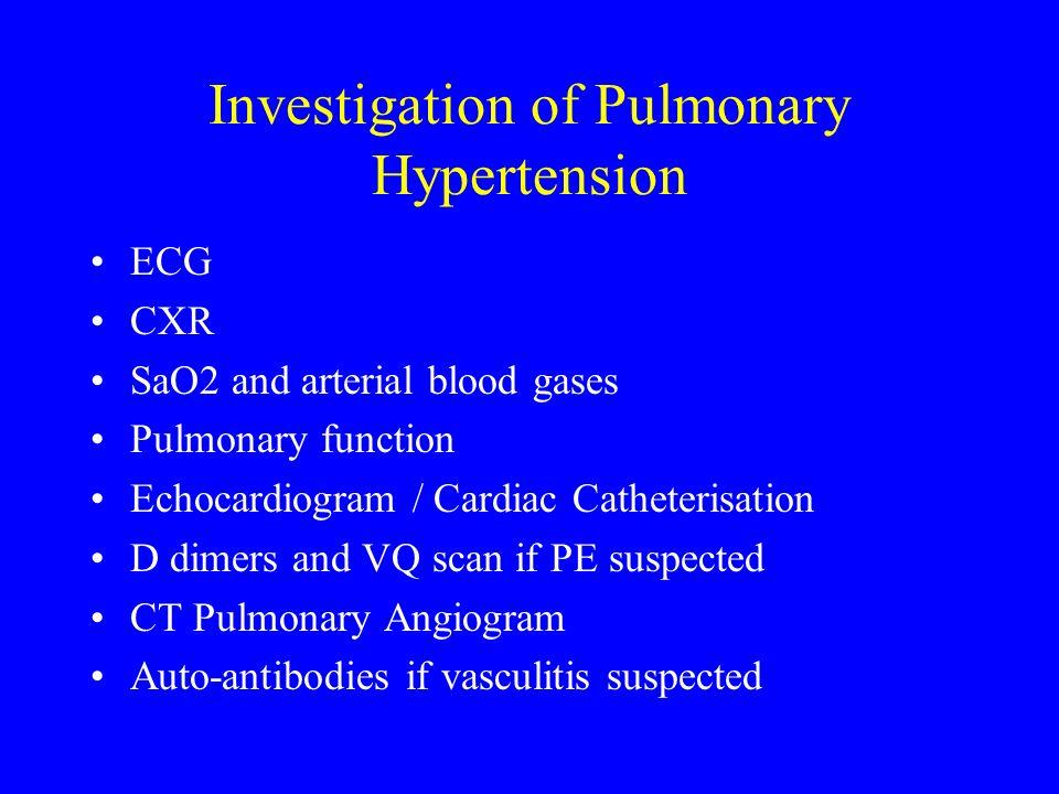 Investigation of Pulmonary Hypertension ECG CXR SaO2 and arterial blood gases Pulmonary function Echocardiogram / Cardiac Catheterisation D dimers and