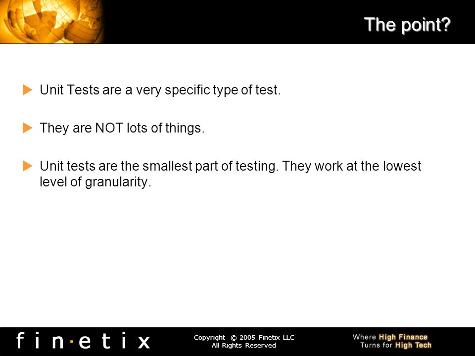 Copyright © 2005 Finetix LLC All Rights Reserved The point? Unit Tests are a very specific type of test. They are NOT lots of things. Unit tests are t