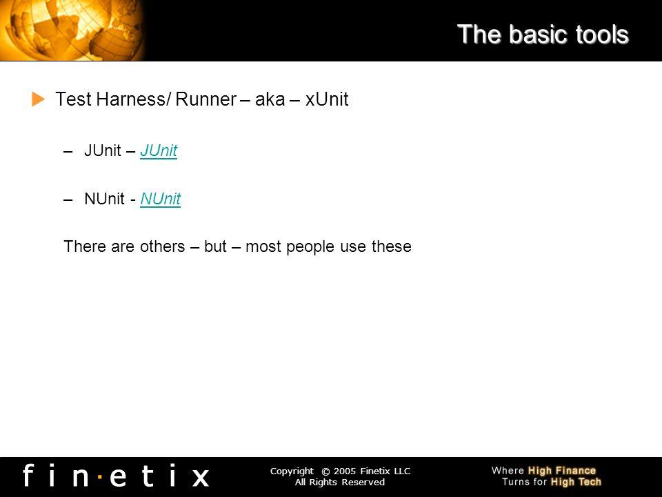 Copyright © 2005 Finetix LLC All Rights Reserved The basic tools Test Harness/ Runner – aka – xUnit –JUnit – JUnitJUnit –NUnit - NUnitNUnit There are