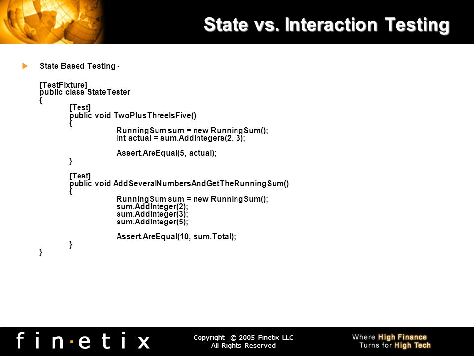Copyright © 2005 Finetix LLC All Rights Reserved State vs. Interaction Testing State Based Testing - [TestFixture] public class StateTester { [Test] p