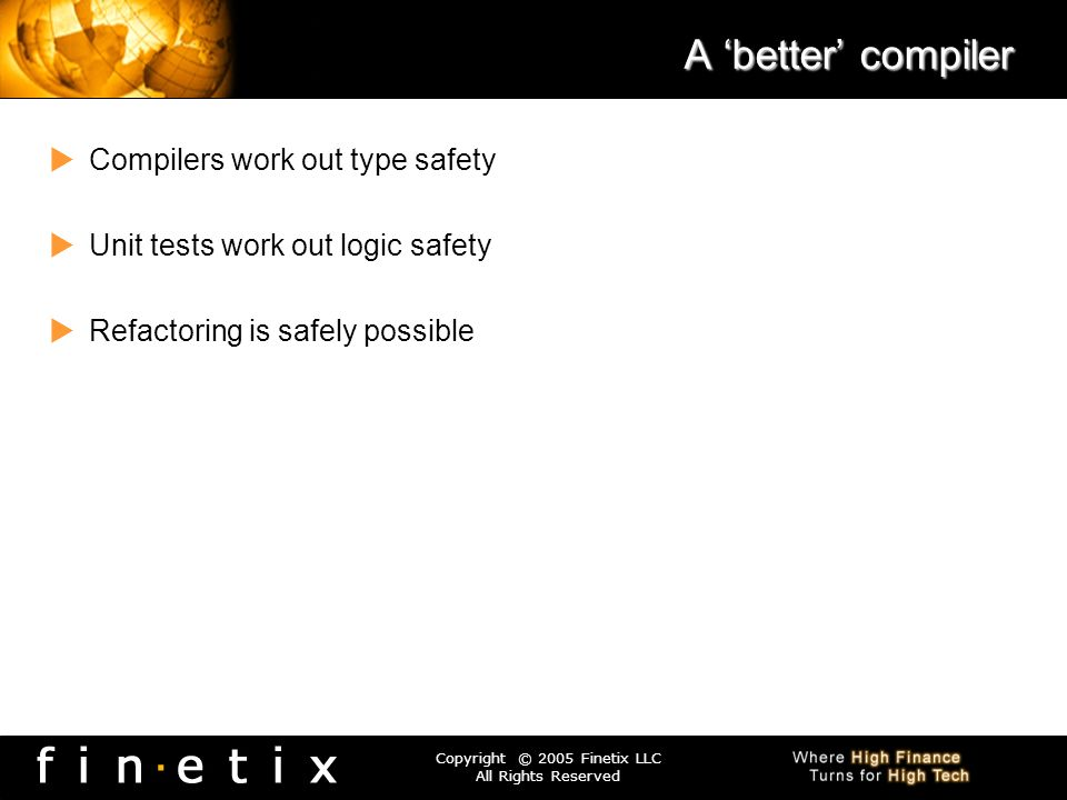 Copyright © 2005 Finetix LLC All Rights Reserved A better compiler Compilers work out type safety Unit tests work out logic safety Refactoring is safe