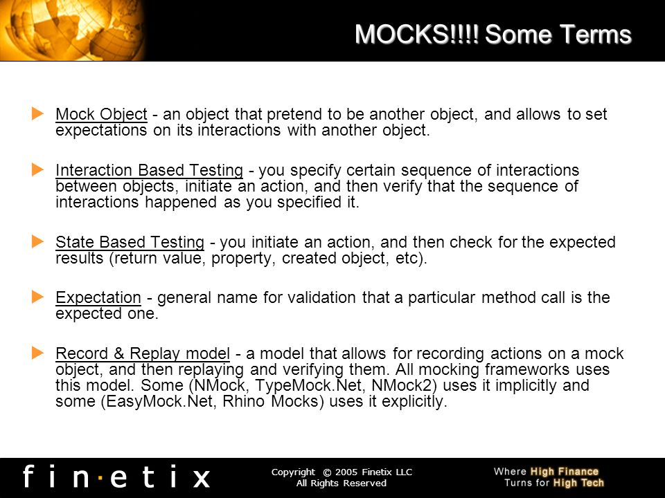 Copyright © 2005 Finetix LLC All Rights Reserved MOCKS!!!! Some Terms Mock Object - an object that pretend to be another object, and allows to set exp