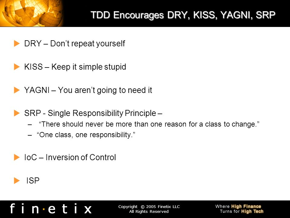 Copyright © 2005 Finetix LLC All Rights Reserved TDD Encourages DRY, KISS, YAGNI, SRP DRY – Dont repeat yourself KISS – Keep it simple stupid YAGNI –