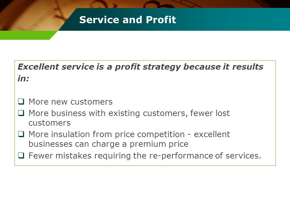 Service and Profit Excellent service is a profit strategy because it results in: More new customers More business with existing customers, fewer lost
