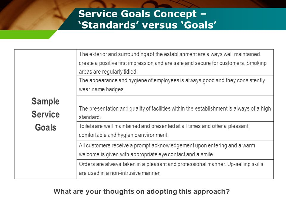 Service Goals Concept – Standards versus Goals Sample Service Goals The exterior and surroundings of the establishment are always well maintained, cre