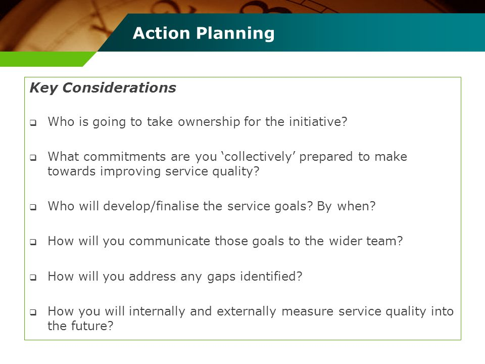 Action Planning Key Considerations Who is going to take ownership for the initiative? What commitments are you collectively prepared to make towards i