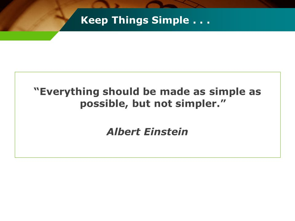 Keep Things Simple... Everything should be made as simple as possible, but not simpler. Albert Einstein
