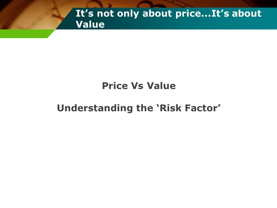 Its not only about price...Its about Value Price Vs Value Understanding the Risk Factor