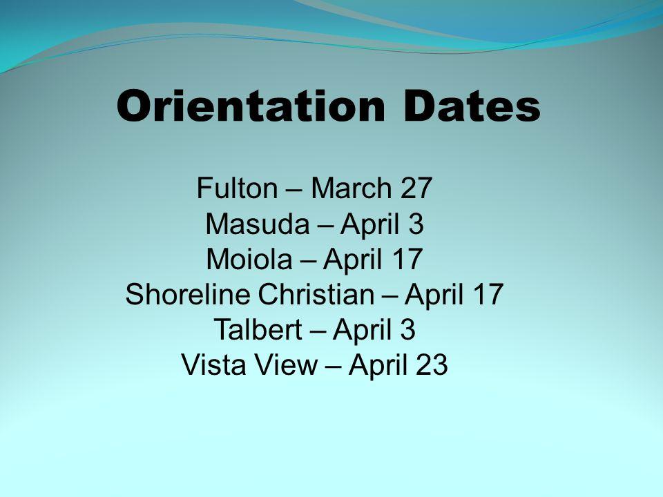 Orientation Dates Fulton – March 27 Masuda – April 3 Moiola – April 17 Shoreline Christian – April 17 Talbert – April 3 Vista View – April 23