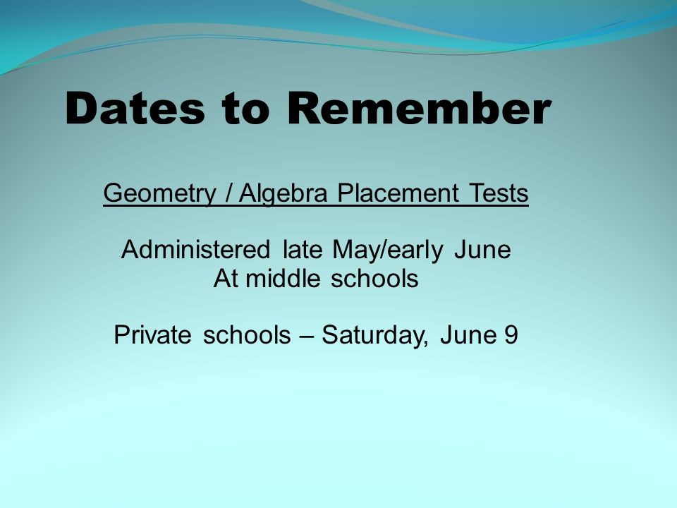 Dates to Remember Geometry / Algebra Placement Tests Administered late May/early June At middle schools Private schools – Saturday, June 9