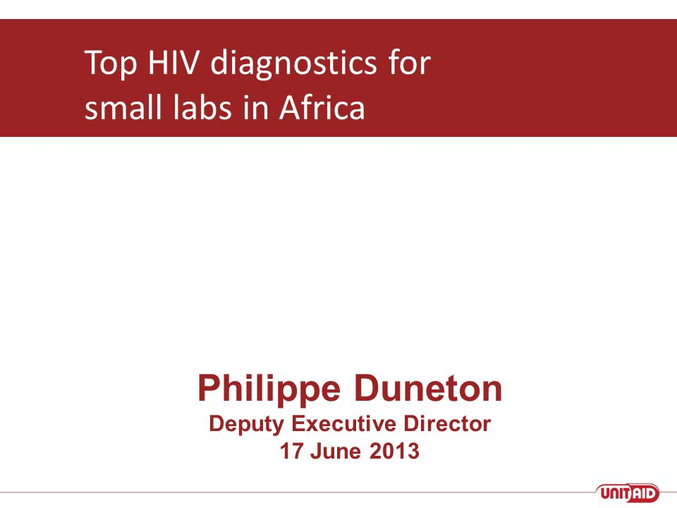 Philippe Duneton Deputy Executive Director 17 June 2013 Top HIV diagnostics for small labs in Africa