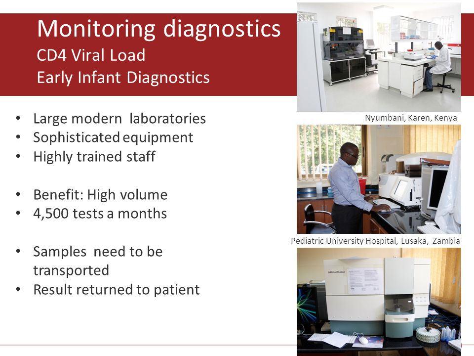 Monitoring diagnostics CD4 Viral Load Early Infant Diagnostics 4 Large modern laboratories Sophisticated equipment Highly trained staff Benefit: High