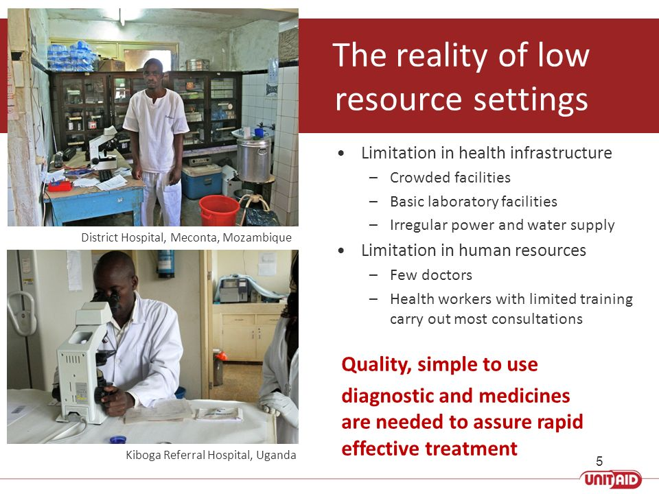 The reality of low resource settings Limitation in health infrastructure –Crowded facilities –Basic laboratory facilities –Irregular power and water s