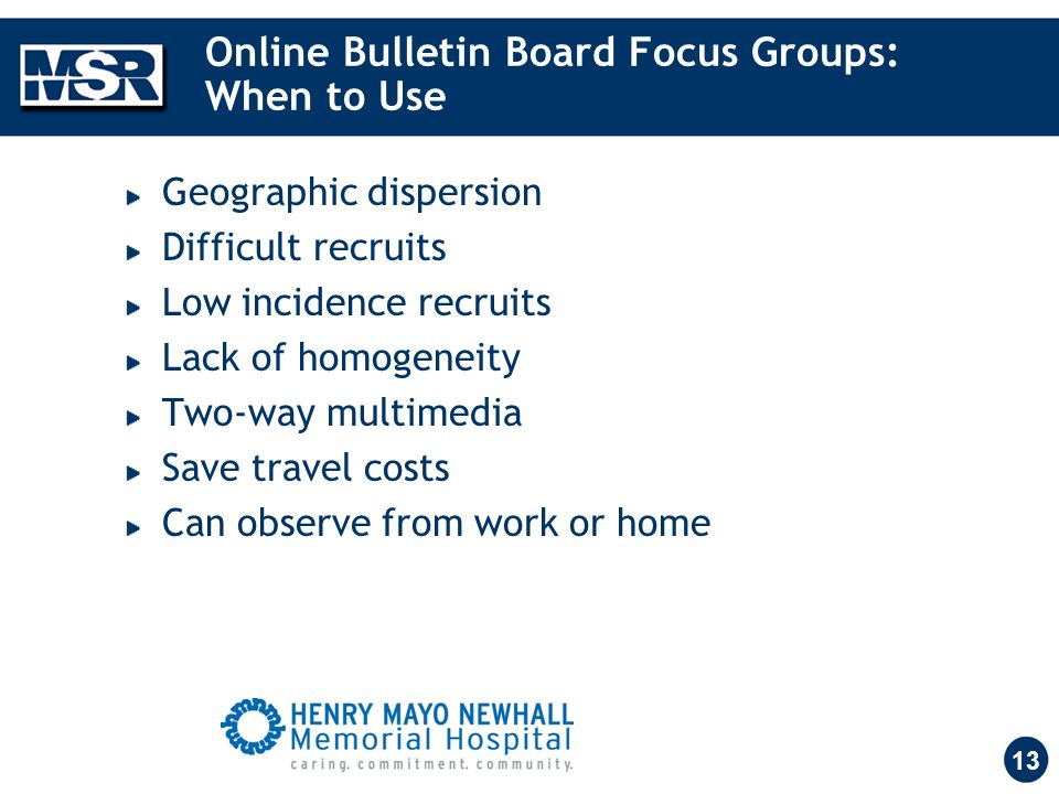 13 Online Bulletin Board Focus Groups: When to Use Geographic dispersion Difficult recruits Low incidence recruits Lack of homogeneity Two-way multimedia Save travel costs Can observe from work or home