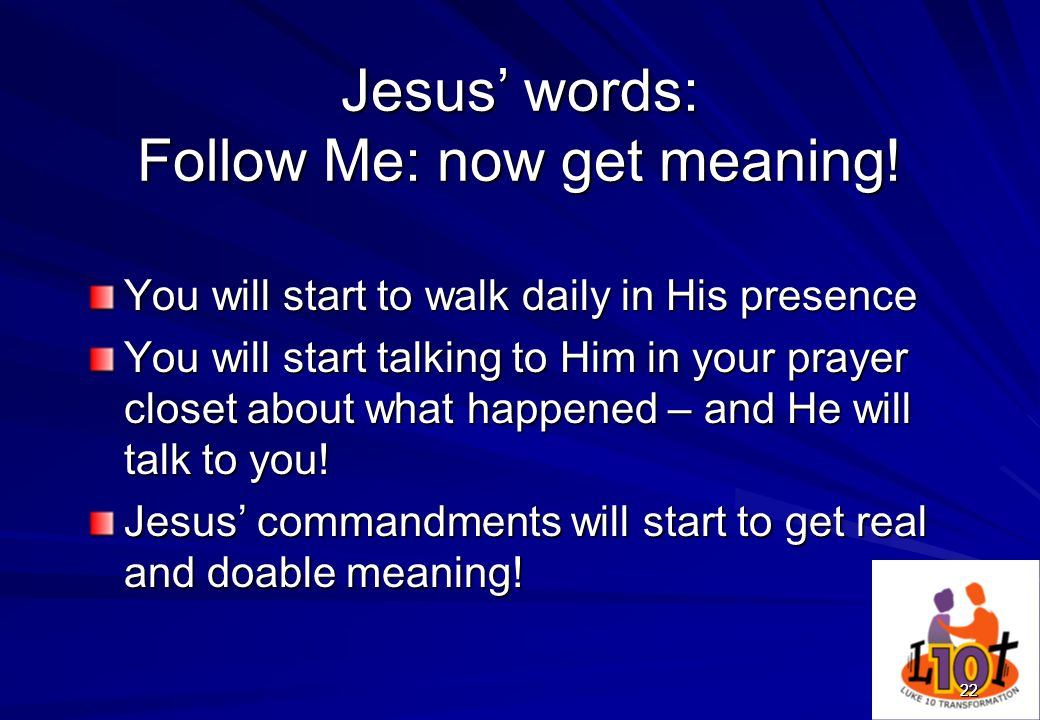 2222 Jesus words: Follow Me: now get meaning! You will start to walk daily in His presence You will start talking to Him in your prayer closet about w