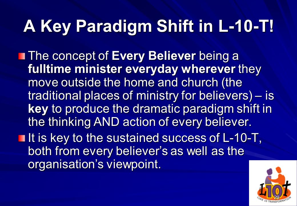 29 A Key Paradigm Shift in L-10-T! The concept of Every Believer being a fulltime minister everyday wherever they move outside the home and church (th