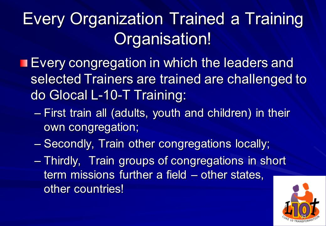 31 Every Organization Trained a Training Organisation! Every congregation in which the leaders and selected Trainers are trained are challenged to do