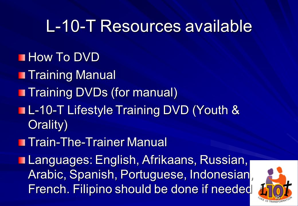 35 L-10-T Resources available How To DVD Training Manual Training DVDs (for manual) L-10-T Lifestyle Training DVD (Youth & Orality) Train-The-Trainer