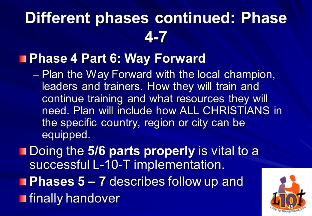 45 Different phases continued: Phase 4-7 Phase 4 Part 6: Way Forward –Plan the Way Forward with the local champion, leaders and trainers. How they wil