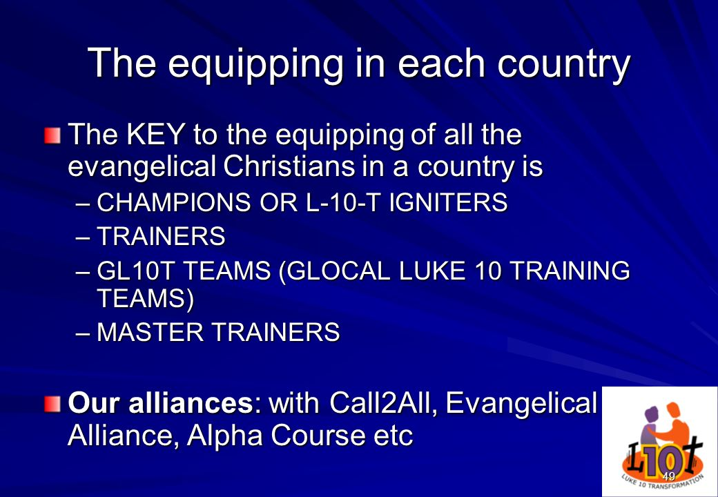 49 The equipping in each country The KEY to the equipping of all the evangelical Christians in a country is –CHAMPIONS OR L-10-T IGNITERS –TRAINERS –G