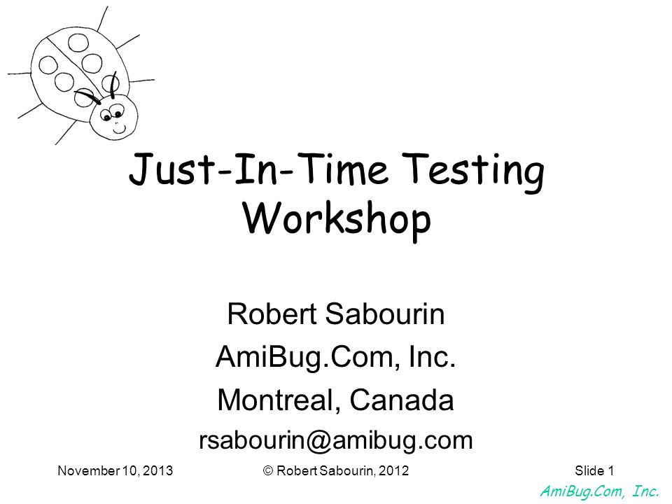 AmiBug.Com, Inc. November 10, 2013© Robert Sabourin, 2012Slide 1 Just-In-Time Testing Workshop Robert Sabourin AmiBug.Com, Inc. Montreal, Canada rsabo