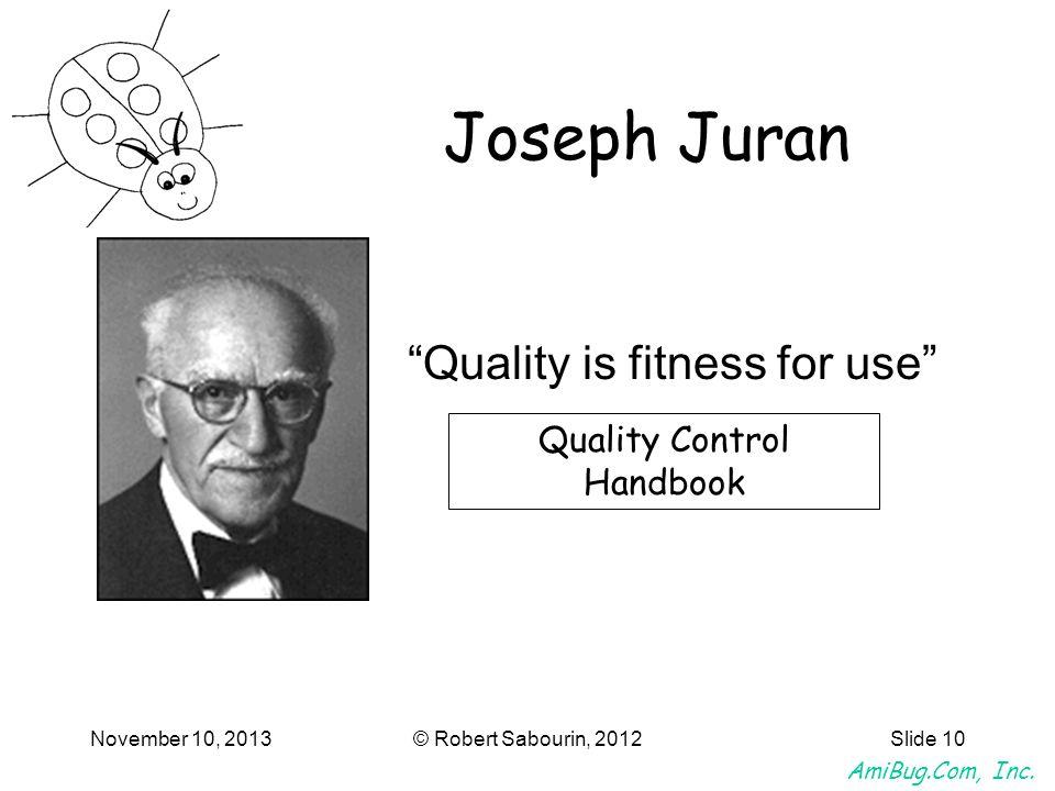 AmiBug.Com, Inc. November 10, 2013© Robert Sabourin, 2012Slide 10 Quality is fitness for use Joseph Juran Quality Control Handbook