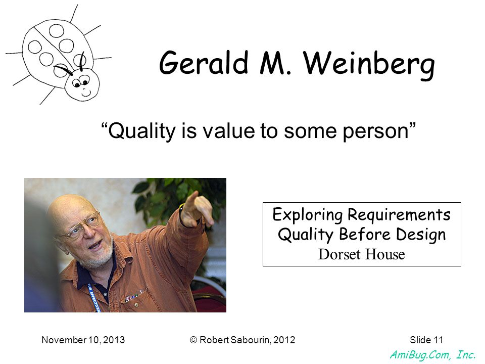 AmiBug.Com, Inc. November 10, 2013© Robert Sabourin, 2012Slide 11 Gerald M. Weinberg Quality is value to some person Exploring Requirements Quality Be