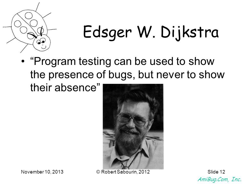 AmiBug.Com, Inc. November 10, 2013© Robert Sabourin, 2012Slide 12 Edsger W. Dijkstra Program testing can be used to show the presence of bugs, but nev