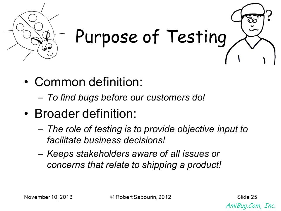 AmiBug.Com, Inc. November 10, 2013© Robert Sabourin, 2012Slide 25 Purpose of Testing Common definition: –To find bugs before our customers do! Broader