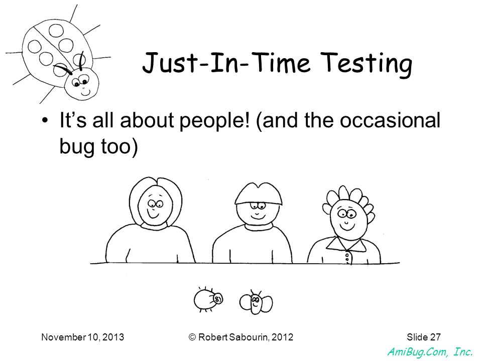 AmiBug.Com, Inc. November 10, 2013© Robert Sabourin, 2012Slide 27 Its all about people! (and the occasional bug too) Just-In-Time Testing