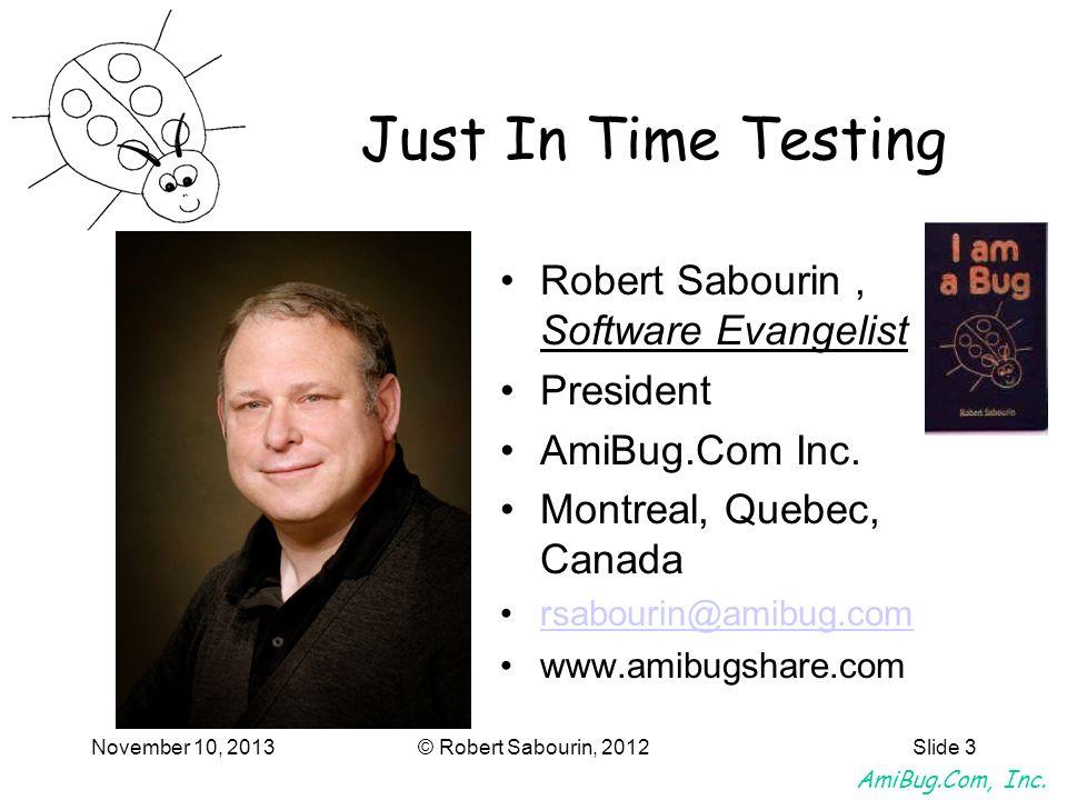 AmiBug.Com, Inc. November 10, 2013© Robert Sabourin, 2012Slide 3 Just In Time Testing Robert Sabourin, Software Evangelist President AmiBug.Com Inc. M