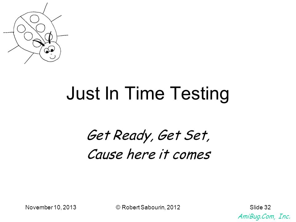 AmiBug.Com, Inc. November 10, 2013© Robert Sabourin, 2012Slide 32 Just In Time Testing Get Ready, Get Set, Cause here it comes