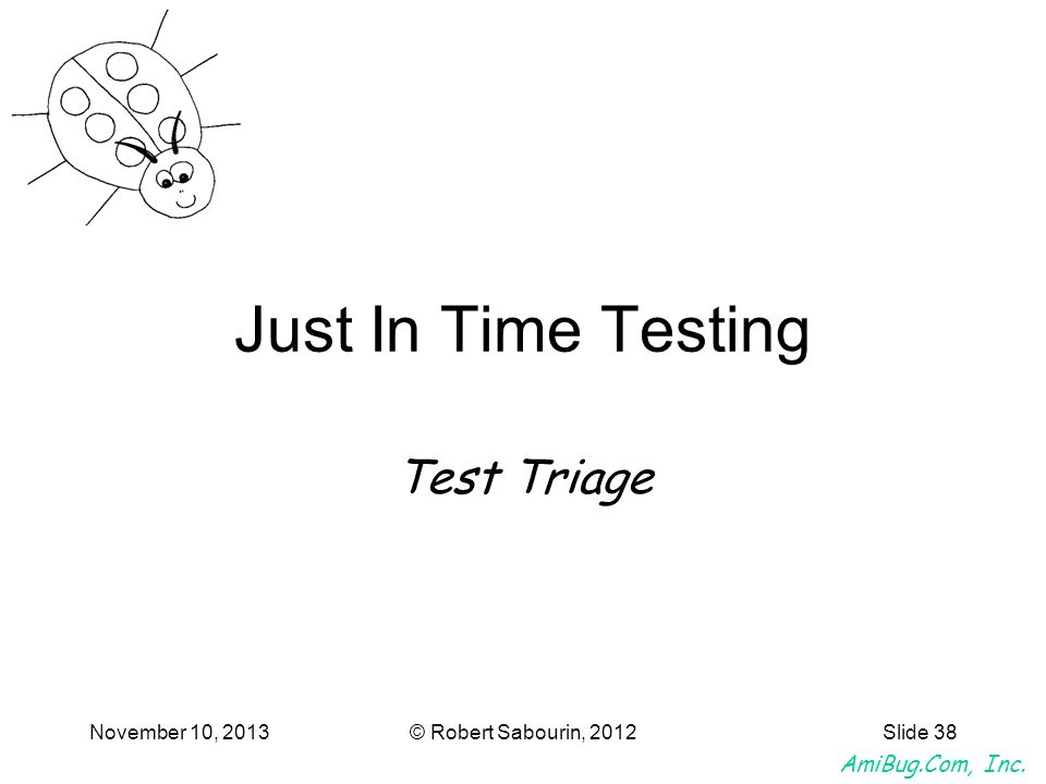 AmiBug.Com, Inc. November 10, 2013© Robert Sabourin, 2012Slide 38 Just In Time Testing Test Triage