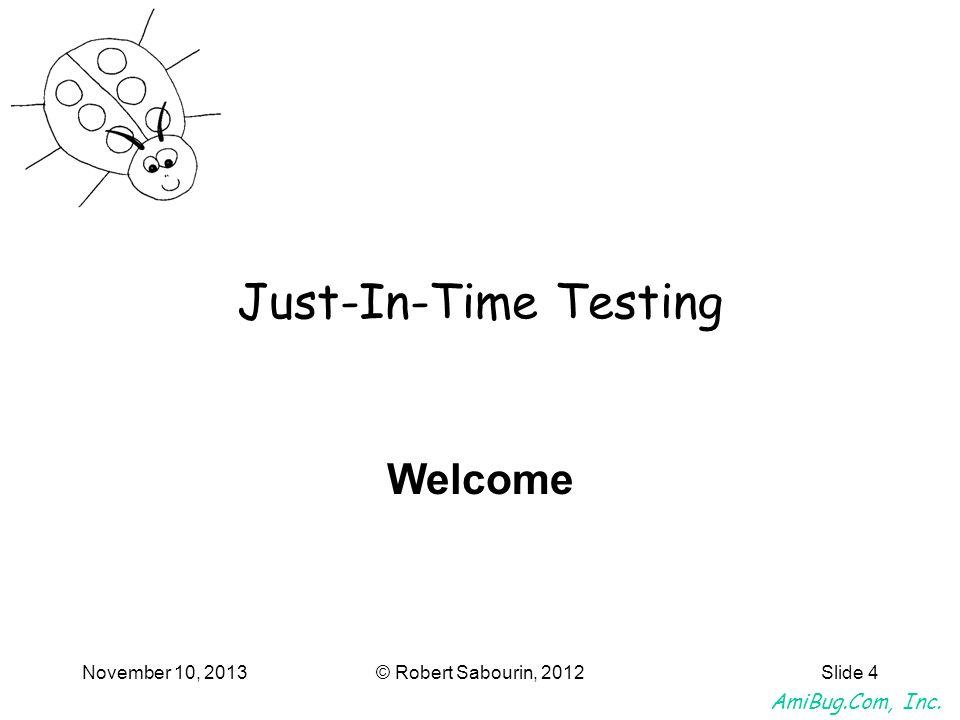 AmiBug.Com, Inc.November 10, 2013© Robert Sabourin, 2012Slide 5 Just-In-Time Testing Pain points.