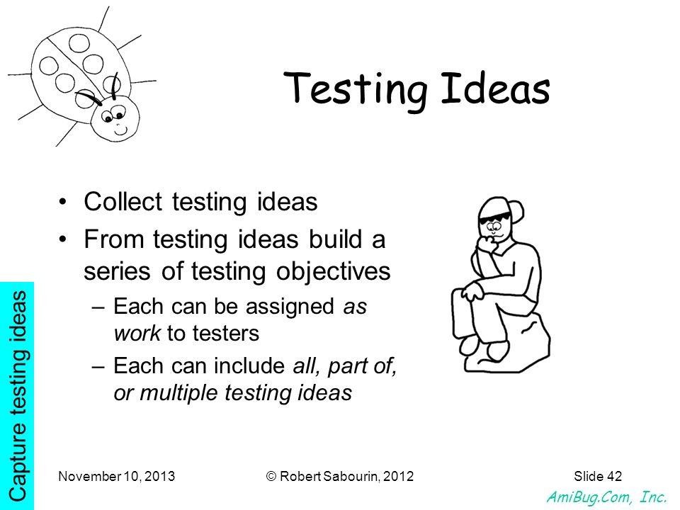 AmiBug.Com, Inc. November 10, 2013© Robert Sabourin, 2012Slide 42 Testing Ideas Collect testing ideas From testing ideas build a series of testing obj