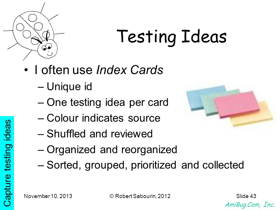 AmiBug.Com, Inc. November 10, 2013© Robert Sabourin, 2012Slide 43 Testing Ideas I often use Index Cards –Unique id –One testing idea per card –Colour