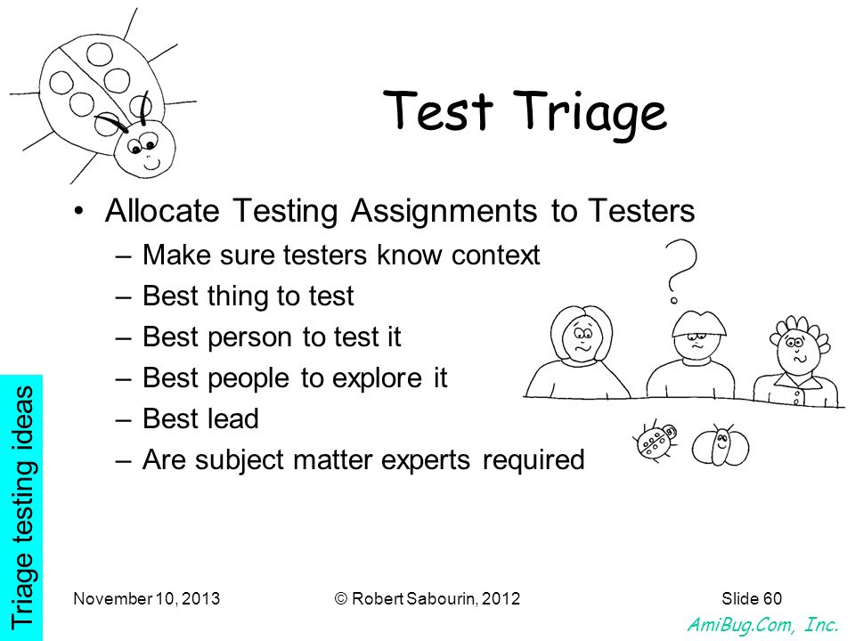 AmiBug.Com, Inc. November 10, 2013© Robert Sabourin, 2012Slide 60 Test Triage Allocate Testing Assignments to Testers –Make sure testers know context