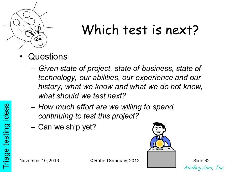 AmiBug.Com, Inc. November 10, 2013© Robert Sabourin, 2012Slide 62 Which test is next? Questions –Given state of project, state of business, state of t