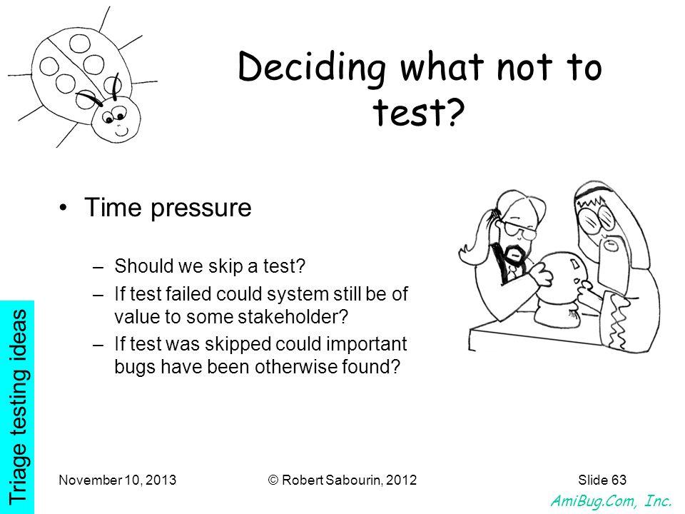 AmiBug.Com, Inc. November 10, 2013© Robert Sabourin, 2012Slide 63 Deciding what not to test? Time pressure –Should we skip a test? –If test failed cou