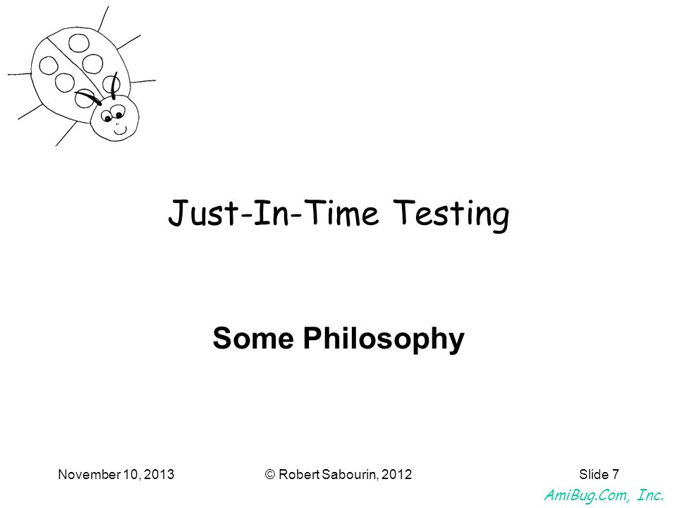 AmiBug.Com, Inc. November 10, 2013© Robert Sabourin, 2012Slide 7 Just-In-Time Testing Some Philosophy