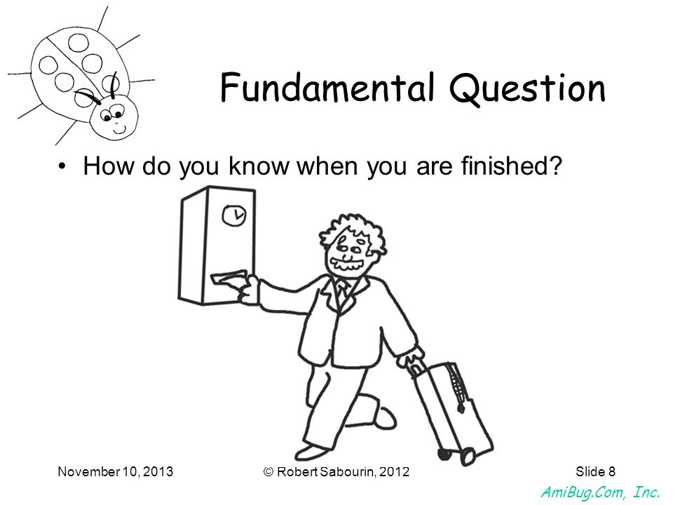 AmiBug.Com, Inc. November 10, 2013© Robert Sabourin, 2012Slide 8 Fundamental Question How do you know when you are finished?